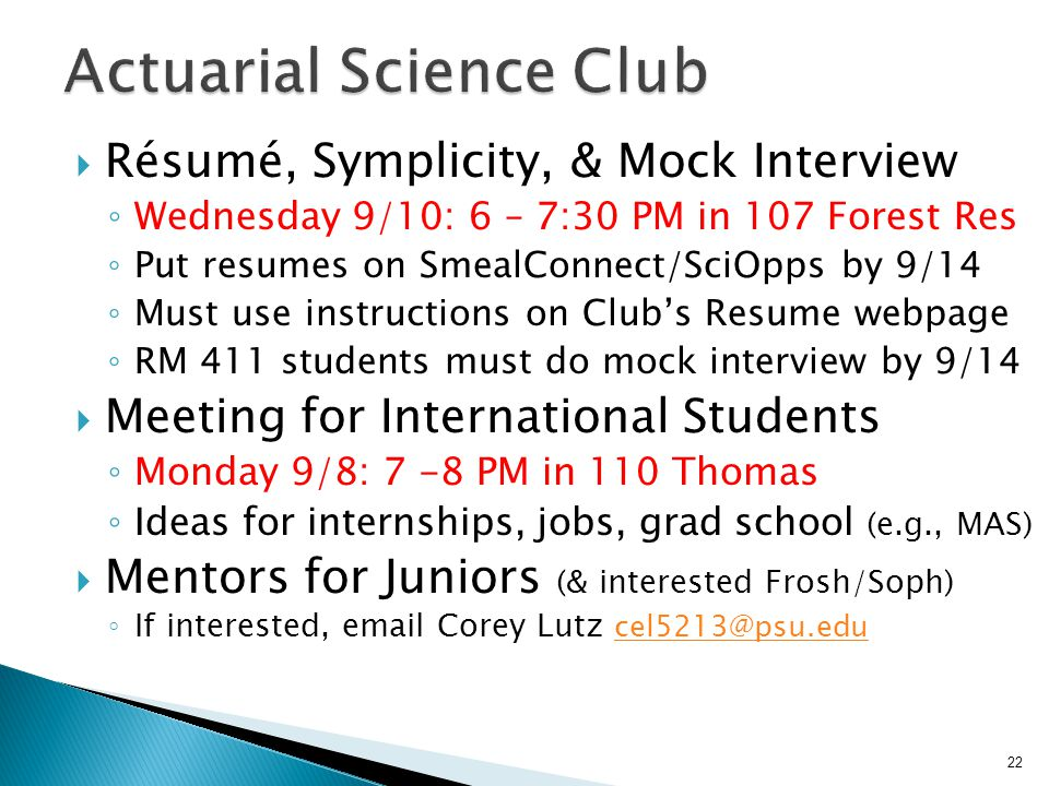  Résumé, Symplicity, & Mock Interview ◦ Wednesday 9/10: 6 – 7:30 PM in 107 Forest Res ◦ Put resumes on SmealConnect/SciOpps by 9/14 ◦ Must use instructions on Club's Resume webpage ◦ RM 411 students must do mock interview by 9/14  Meeting for International Students ◦ Monday 9/8: 7 -8 PM in 110 Thomas ◦ Ideas for internships, jobs, grad school (e.g., MAS)  Mentors for Juniors (& interested Frosh/Soph) ◦ If interested, email Corey Lutz cel5213@psu.edu cel5213@psu.edu 22