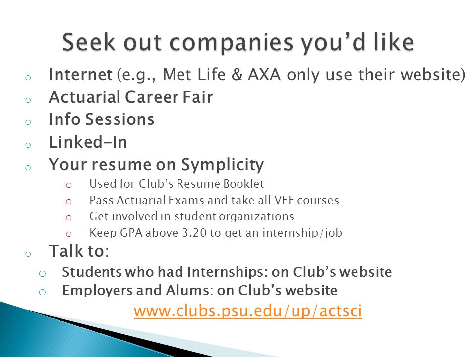 o Internet (e.g., Met Life & AXA only use their website) o Actuarial Career Fair o Info Sessions o Linked-In o Your resume on Symplicity o Used for Club's Resume Booklet o Pass Actuarial Exams and take all VEE courses o Get involved in student organizations o Keep GPA above 3.20 to get an internship/job o Talk to: o Students who had Internships: on Club's website o Employers and Alums: on Club's website www.clubs.psu.edu/up/actsci
