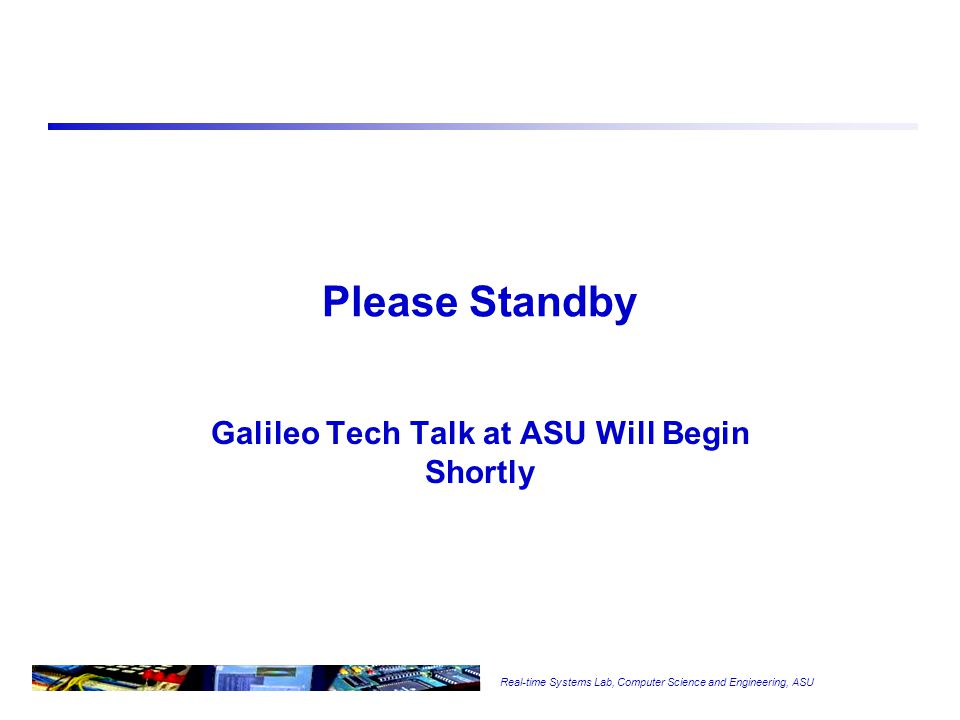 Real-time Systems Lab, Computer Science and Engineering, ASU Teaching Embedded Systems Programming using Galileo Board School of Computing, Informatics, and Decision Systems Arizona State University Tempe, AZ 85287 Dr.