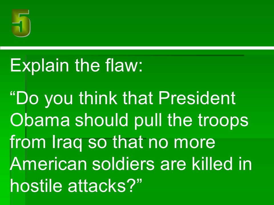 """Explain the flaw: """"Do you think that President Obama should pull the troops from Iraq so that no more American soldiers are killed in hostile attacks?"""