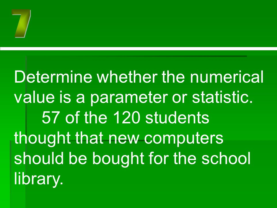 Determine whether the numerical value is a parameter or statistic. 57 of the 120 students thought that new computers should be bought for the school l