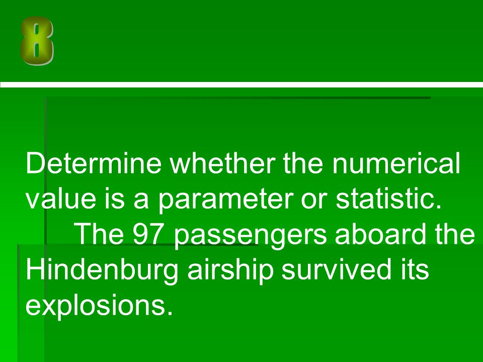 Determine whether the numerical value is a parameter or statistic. The 97 passengers aboard the Hindenburg airship survived its explosions.