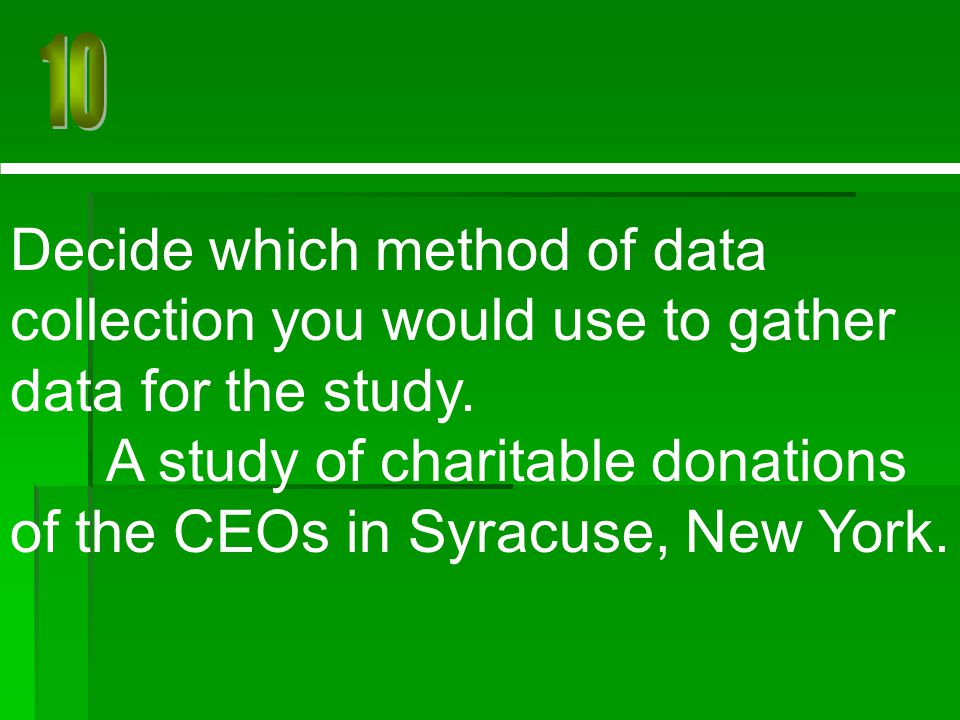 Decide which method of data collection you would use to gather data for the study. A study of charitable donations of the CEOs in Syracuse, New York.