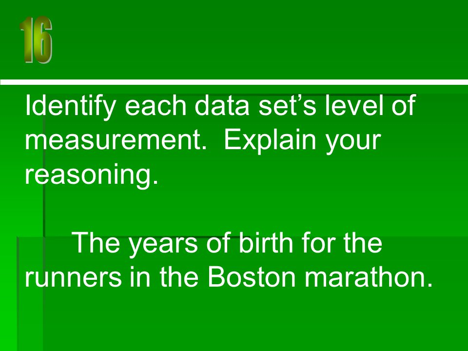Identify each data set's level of measurement. Explain your reasoning. The years of birth for the runners in the Boston marathon.