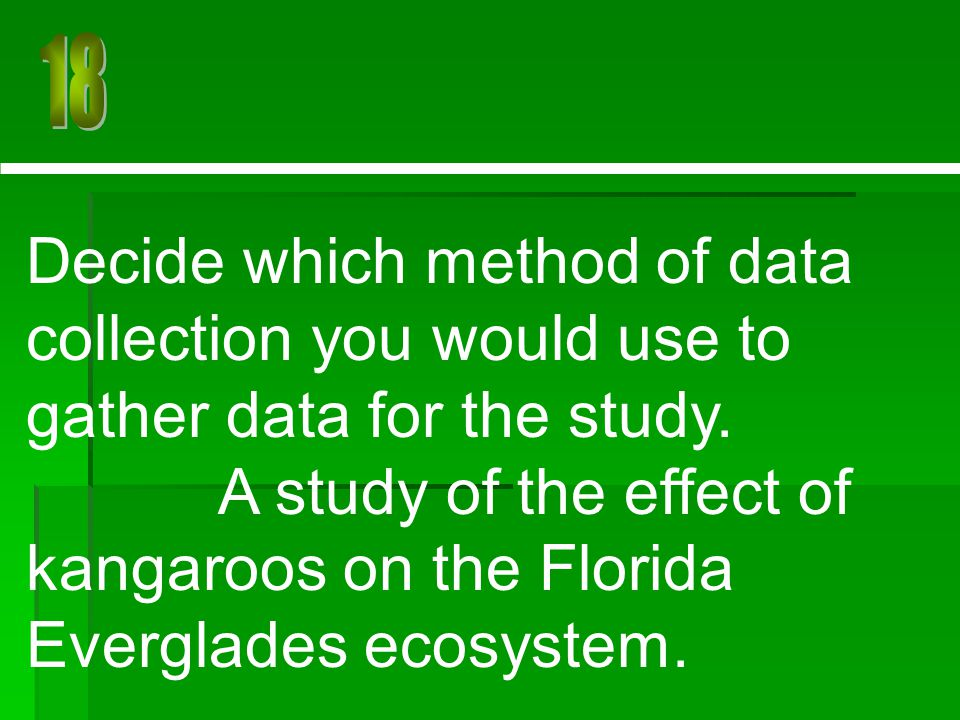 Decide which method of data collection you would use to gather data for the study. A study of the effect of kangaroos on the Florida Everglades ecosys