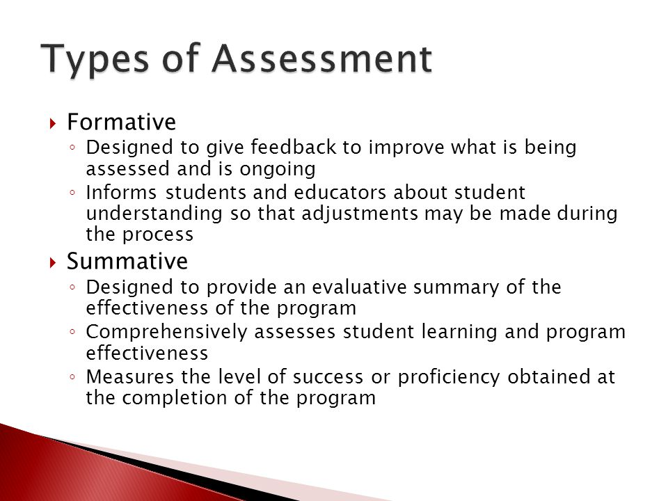  Formative ◦ Designed to give feedback to improve what is being assessed and is ongoing ◦ Informs students and educators about student understanding so that adjustments may be made during the process  Summative ◦ Designed to provide an evaluative summary of the effectiveness of the program ◦ Comprehensively assesses student learning and program effectiveness ◦ Measures the level of success or proficiency obtained at the completion of the program