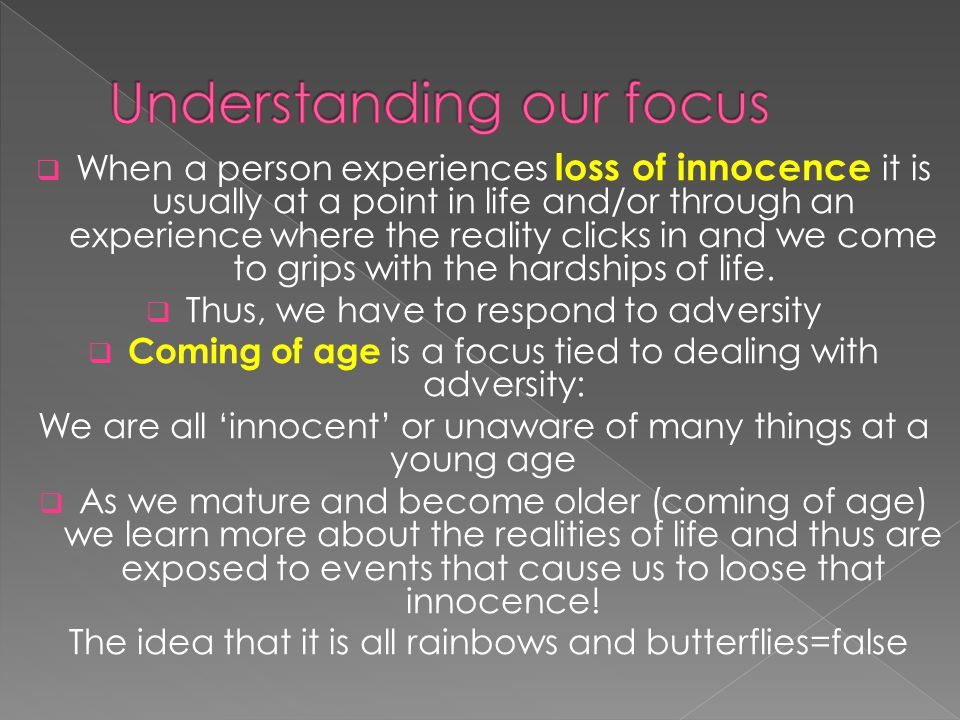  When a person experiences loss of innocence it is usually at a point in life and/or through an experience where the reality clicks in and we come to grips with the hardships of life.