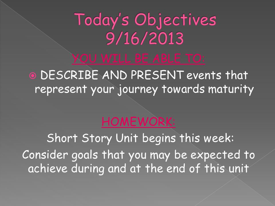 YOU WILL BE ABLE TO:  DESCRIBE AND PRESENT events that represent your journey towards maturity HOMEWORK: Short Story Unit begins this week: Consider goals that you may be expected to achieve during and at the end of this unit