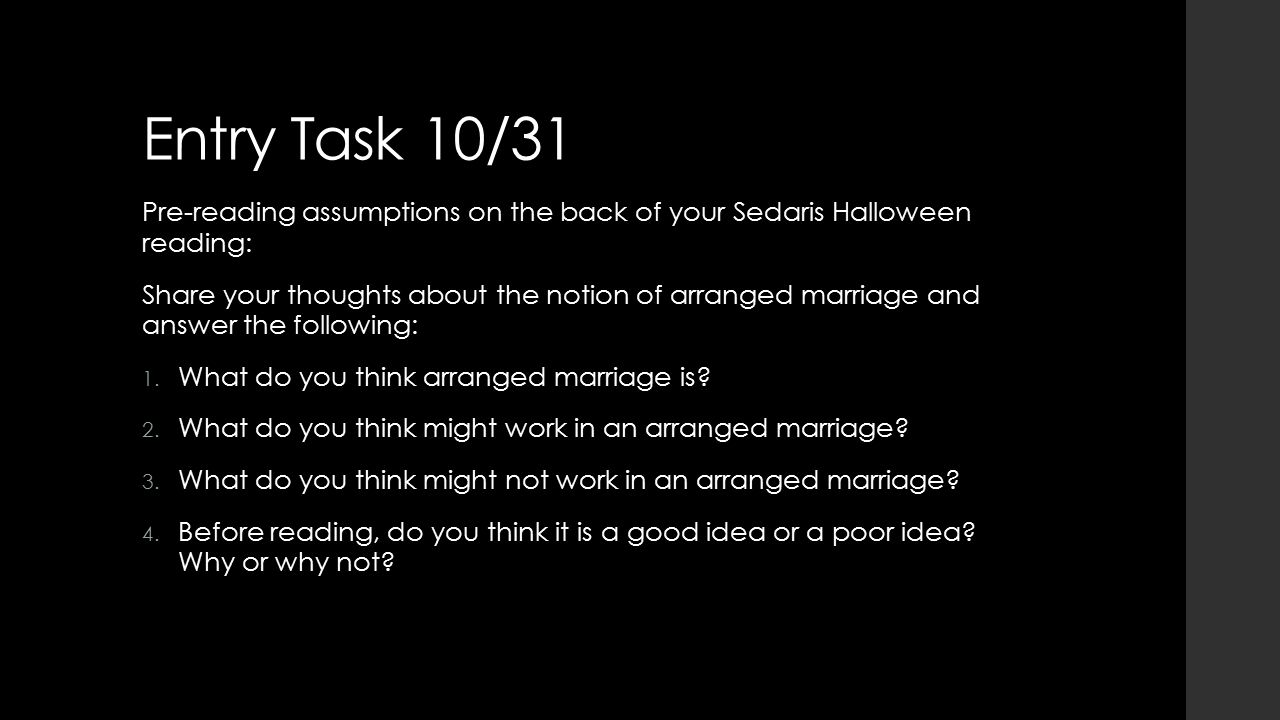 Entry Task 10/31 Pre-reading assumptions on the back of your Sedaris Halloween reading: Share your thoughts about the notion of arranged marriage and answer the following: 1.