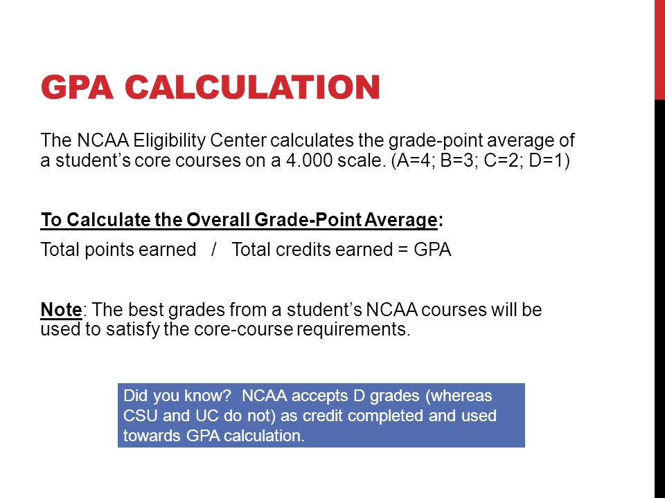 GPA CALCULATION The NCAA Eligibility Center calculates the grade-point average of a student's core courses on a 4.000 scale. (A=4; B=3; C=2; D=1) To C