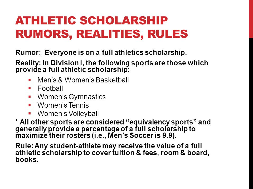 ATHLETIC SCHOLARSHIP RUMORS, REALITIES, RULES Rumor: Everyone is on a full athletics scholarship. Reality: In Division I, the following sports are tho