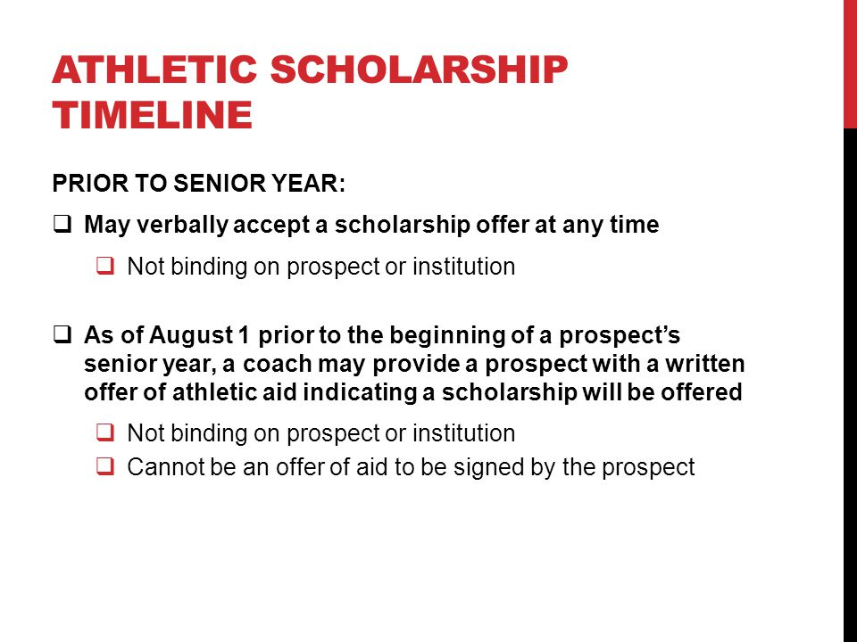 ATHLETIC SCHOLARSHIP TIMELINE PRIOR TO SENIOR YEAR:  May verbally accept a scholarship offer at any time  Not binding on prospect or institution  A