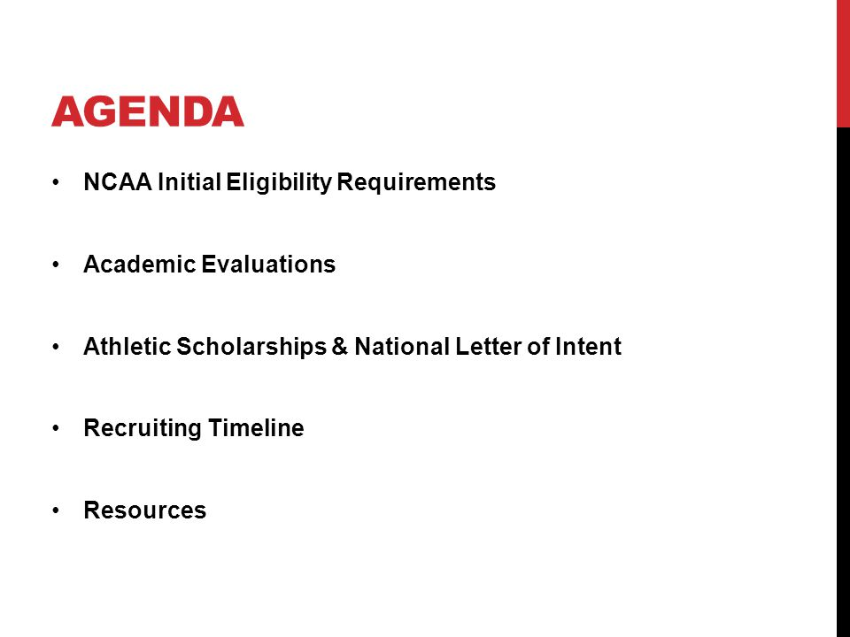 AGENDA NCAA Initial Eligibility Requirements Academic Evaluations Athletic Scholarships & National Letter of Intent Recruiting Timeline Resources