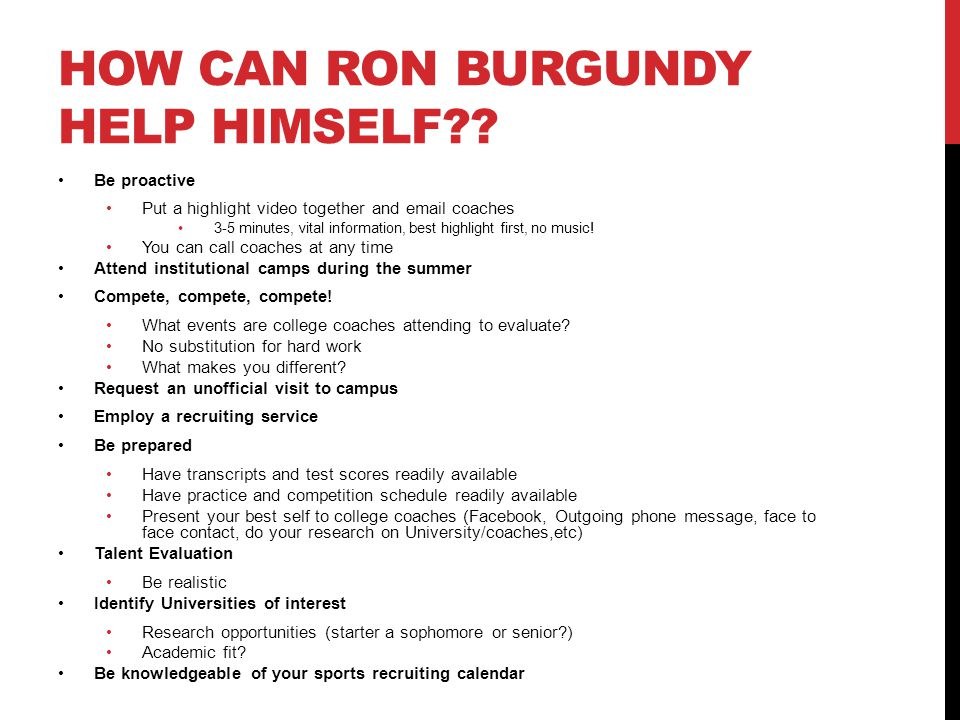 HOW CAN RON BURGUNDY HELP HIMSELF?? Be proactive Put a highlight video together and email coaches 3-5 minutes, vital information, best highlight first
