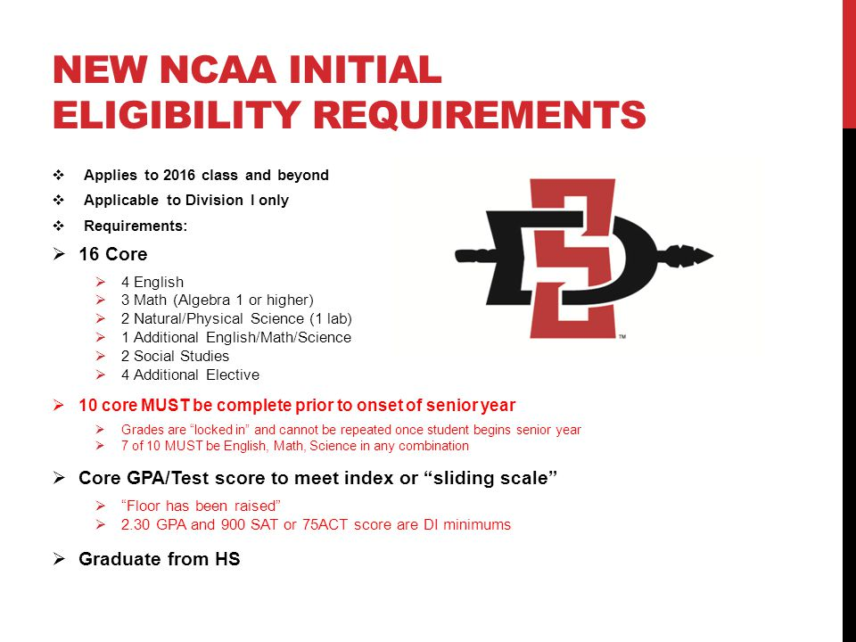 NEW NCAA INITIAL ELIGIBILITY REQUIREMENTS  Applies to 2016 class and beyond  Applicable to Division I only  Requirements:  16 Core  4 English  3