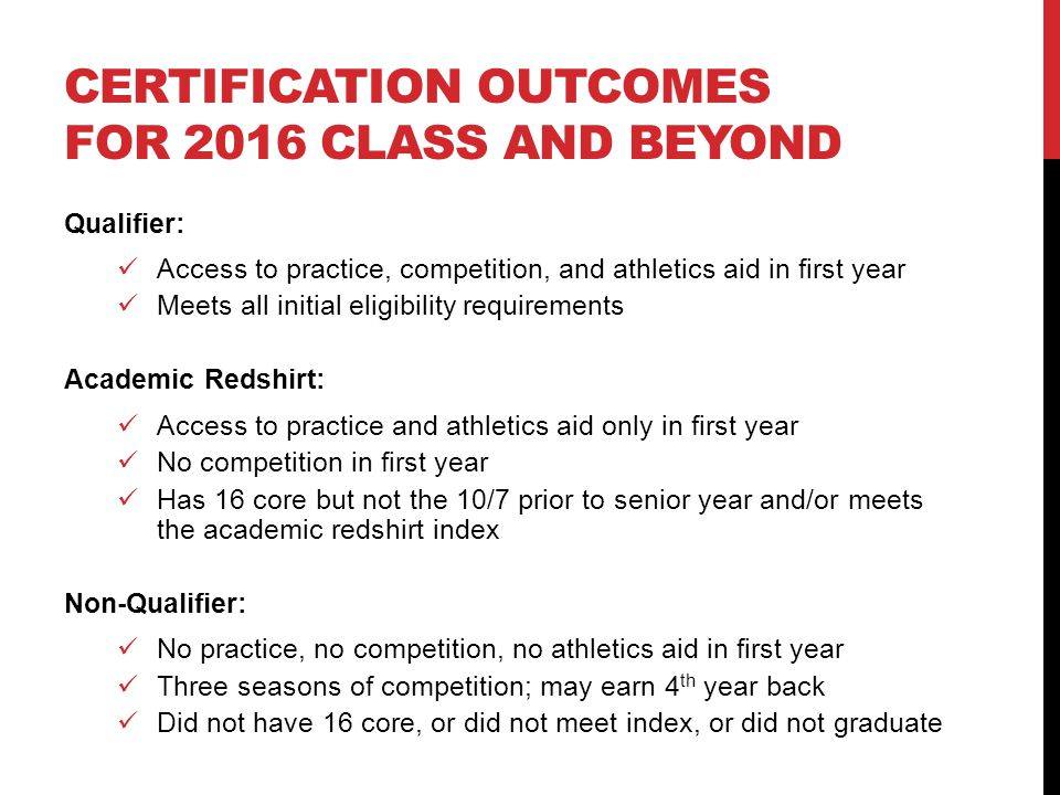 CERTIFICATION OUTCOMES FOR 2016 CLASS AND BEYOND Qualifier: Access to practice, competition, and athletics aid in first year Meets all initial eligibi