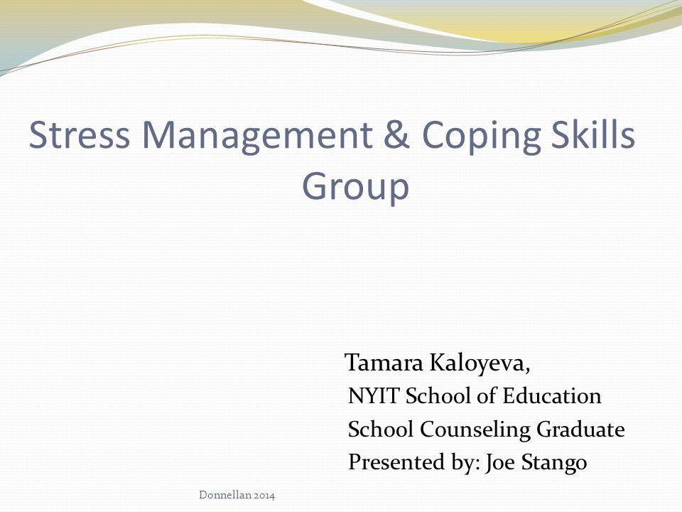 Stress Management & Coping Skills Group Tamara Kaloyeva, NYIT School of Education School Counseling Graduate Presented by: Joe Stango Donnellan 2014