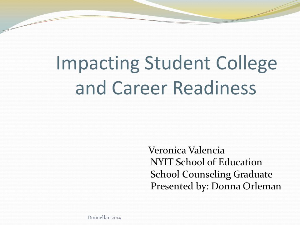 Impacting Student College and Career Readiness Veronica Valencia NYIT School of Education School Counseling Graduate Presented by: Donna Orleman Donnellan 2014