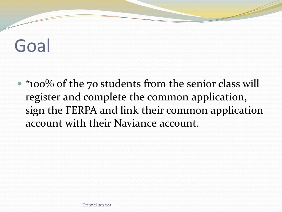 Goal * 100% of the 70 students from the senior class will register and complete the common application, sign the FERPA and link their common application account with their Naviance account.