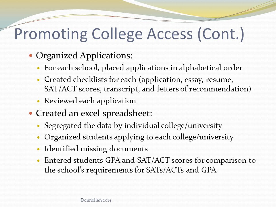 Promoting College Access (Cont.) Organized Applications: For each school, placed applications in alphabetical order Created checklists for each (application, essay, resume, SAT/ACT scores, transcript, and letters of recommendation) Reviewed each application Created an excel spreadsheet: Segregated the data by individual college/university Organized students applying to each college/university Identified missing documents Entered students GPA and SAT/ACT scores for comparison to the school's requirements for SATs/ACTs and GPA Donnellan 2014