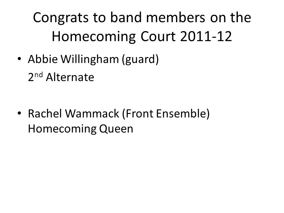 Congrats to band members on the Homecoming Court 2011-12 Abbie Willingham (guard) 2 nd Alternate Rachel Wammack (Front Ensemble) Homecoming Queen