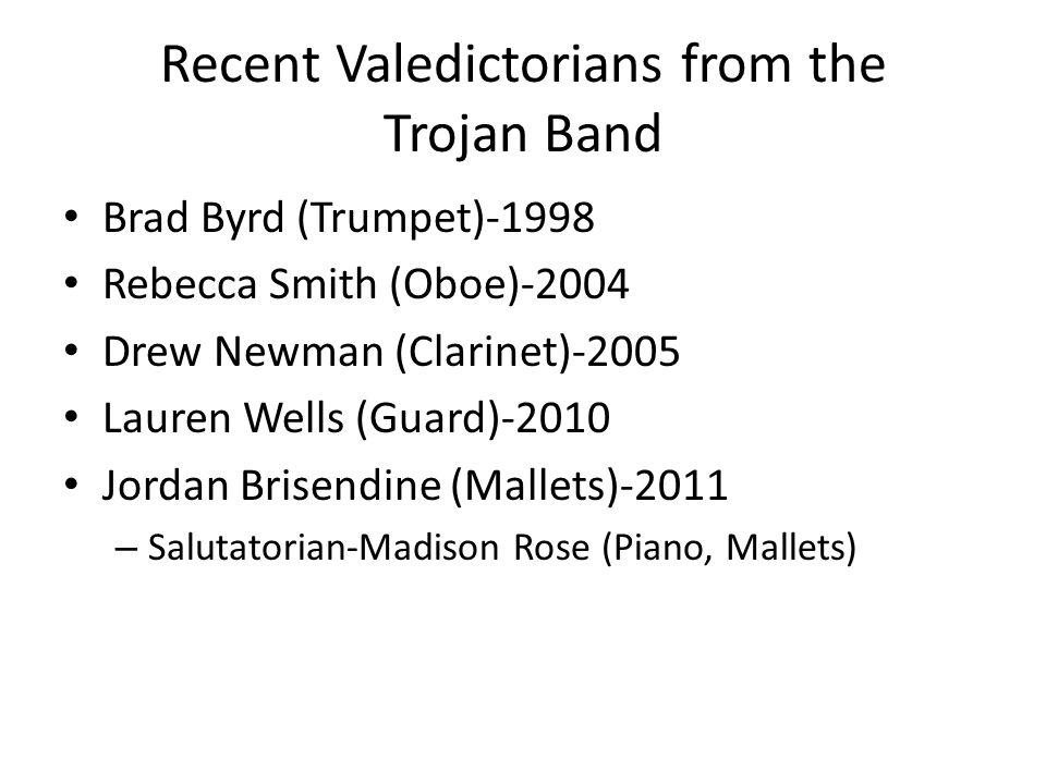 Recent Valedictorians from the Trojan Band Brad Byrd (Trumpet)-1998 Rebecca Smith (Oboe)-2004 Drew Newman (Clarinet)-2005 Lauren Wells (Guard)-2010 Jordan Brisendine (Mallets)-2011 – Salutatorian-Madison Rose (Piano, Mallets)