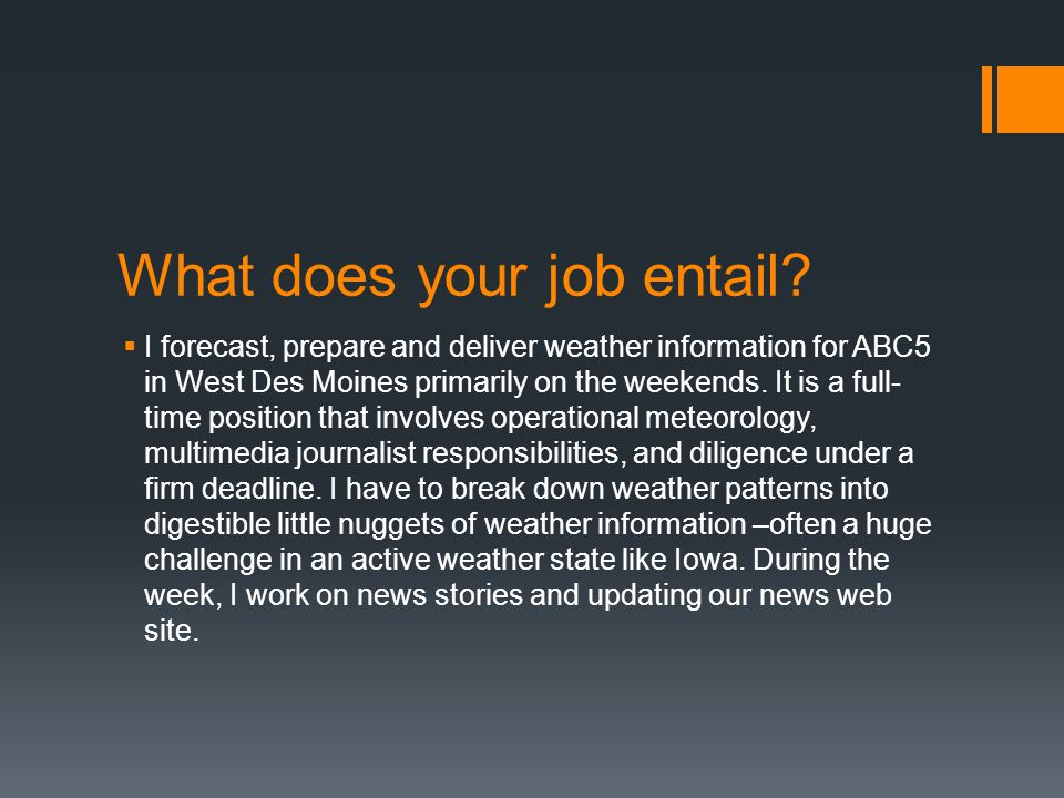 What does your job entail?  I forecast, prepare and deliver weather information for ABC5 in West Des Moines primarily on the weekends. It is a full-
