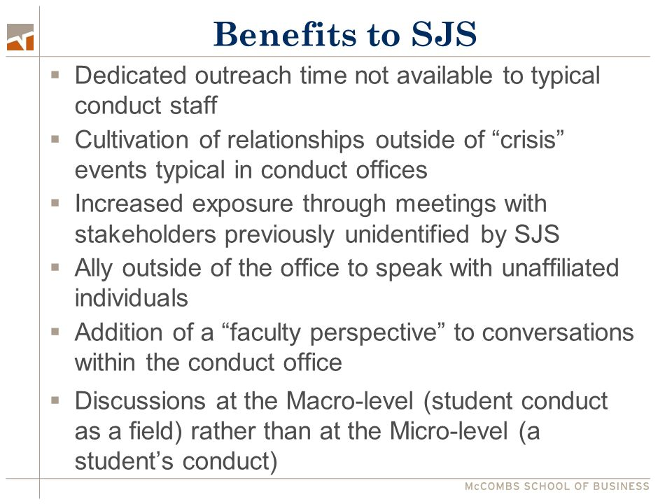 Benefits to SJS  Dedicated outreach time not available to typical conduct staff  Cultivation of relationships outside of crisis events typical in conduct offices  Increased exposure through meetings with stakeholders previously unidentified by SJS  Ally outside of the office to speak with unaffiliated individuals  Addition of a faculty perspective to conversations within the conduct office  Discussions at the Macro-level (student conduct as a field) rather than at the Micro-level (a student's conduct)
