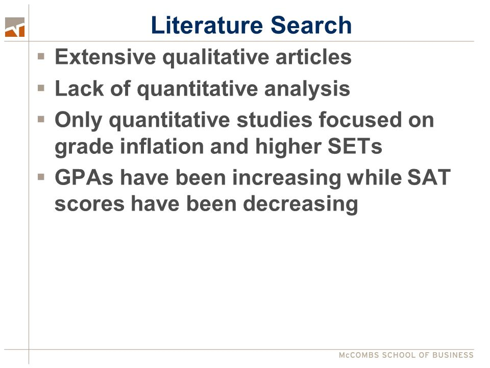 Literature Search  Extensive qualitative articles  Lack of quantitative analysis  Only quantitative studies focused on grade inflation and higher SETs  GPAs have been increasing while SAT scores have been decreasing