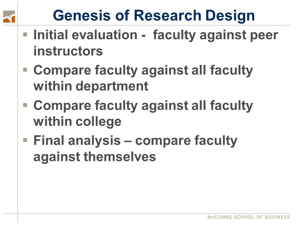 Genesis of Research Design  Initial evaluation - faculty against peer instructors  Compare faculty against all faculty within department  Compare faculty against all faculty within college  Final analysis – compare faculty against themselves