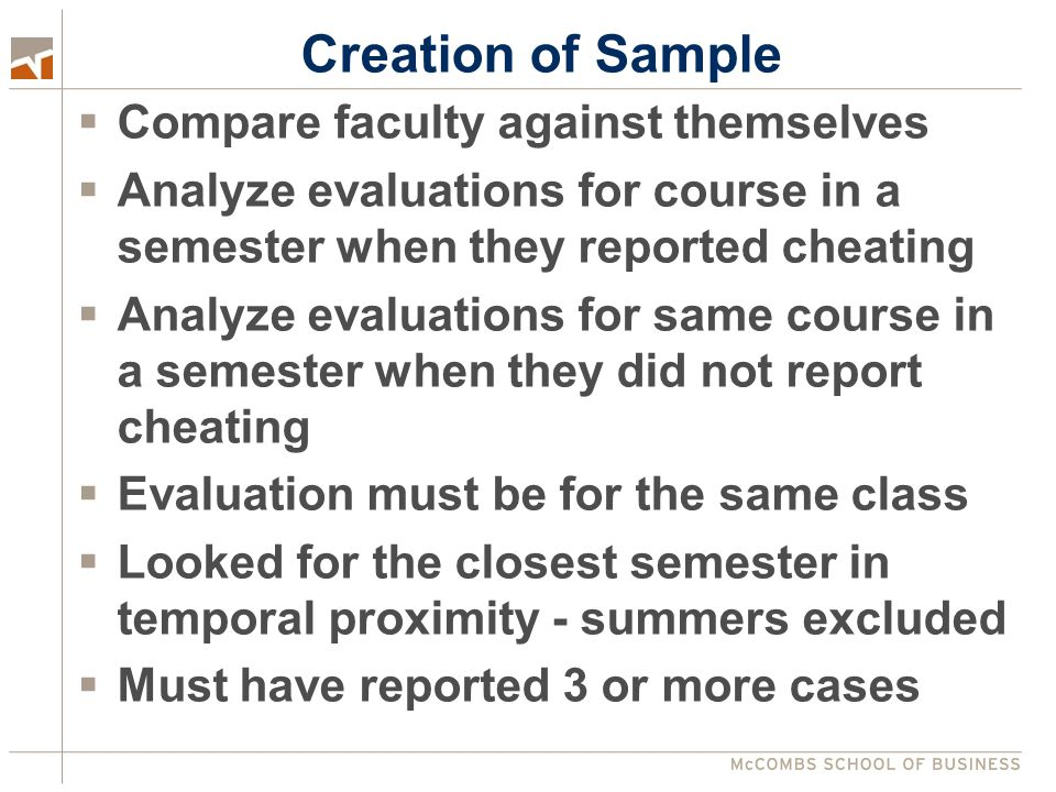 Creation of Sample  Compare faculty against themselves  Analyze evaluations for course in a semester when they reported cheating  Analyze evaluations for same course in a semester when they did not report cheating  Evaluation must be for the same class  Looked for the closest semester in temporal proximity - summers excluded  Must have reported 3 or more cases