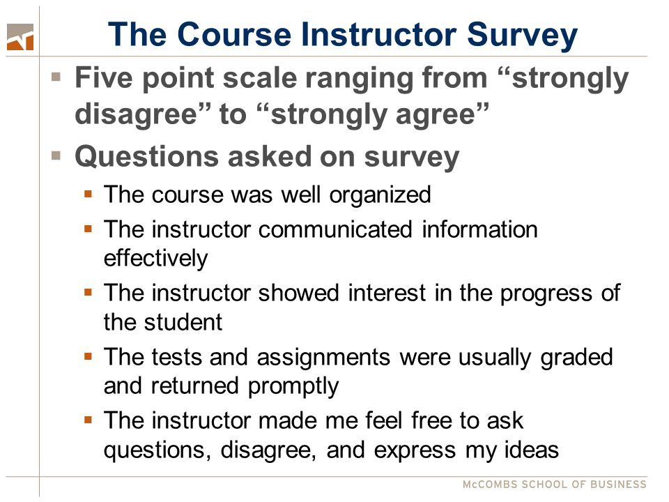 The Course Instructor Survey  Five point scale ranging from strongly disagree to strongly agree  Questions asked on survey  The course was well organized  The instructor communicated information effectively  The instructor showed interest in the progress of the student  The tests and assignments were usually graded and returned promptly  The instructor made me feel free to ask questions, disagree, and express my ideas