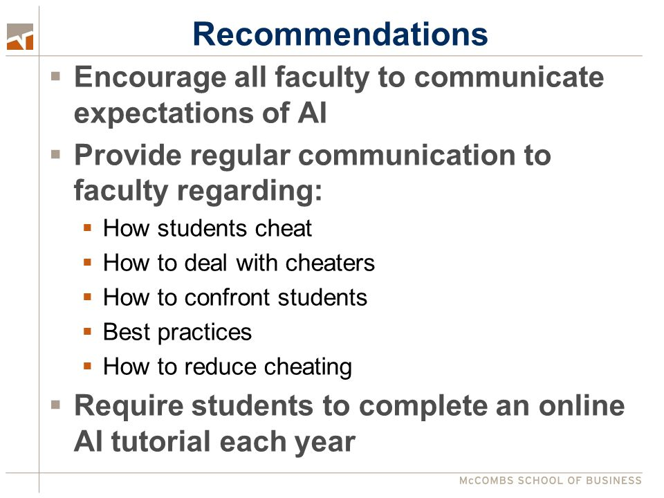 Recommendations  Encourage all faculty to communicate expectations of AI  Provide regular communication to faculty regarding:  How students cheat  How to deal with cheaters  How to confront students  Best practices  How to reduce cheating  Require students to complete an online AI tutorial each year