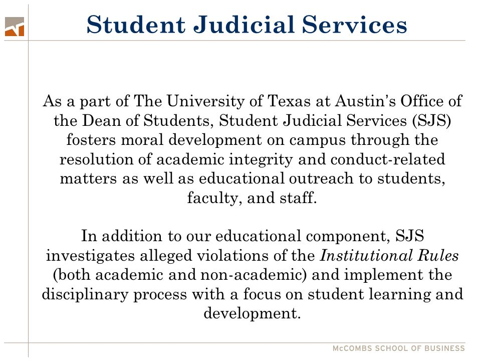 Student Judicial Services As a part of The University of Texas at Austin's Office of the Dean of Students, Student Judicial Services (SJS) fosters moral development on campus through the resolution of academic integrity and conduct-related matters as well as educational outreach to students, faculty, and staff.