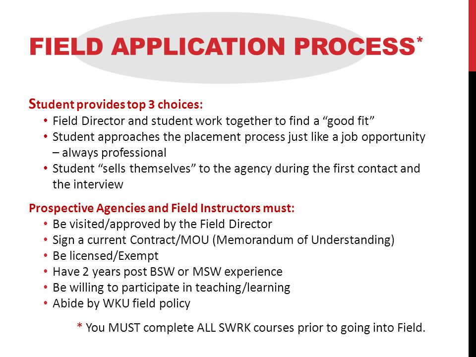 FIELD APPLICATION PROCESS * S tudent provides top 3 choices: Field Director and student work together to find a good fit Student approaches the placement process just like a job opportunity – always professional Student sells themselves to the agency during the first contact and the interview Prospective Agencies and Field Instructors must: Be visited/approved by the Field Director Sign a current Contract/MOU (Memorandum of Understanding) Be licensed/Exempt Have 2 years post BSW or MSW experience Be willing to participate in teaching/learning Abide by WKU field policy * You MUST complete ALL SWRK courses prior to going into Field.