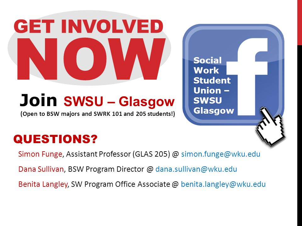 GET INVOLVED NOW Simon Funge, Assistant Professor (GLAS 205) @ simon.funge@wku.edu Dana Sullivan, BSW Program Director @ dana.sullivan@wku.edu Benita Langley, SW Program Office Associate @ benita.langley@wku.edu QUESTIONS.