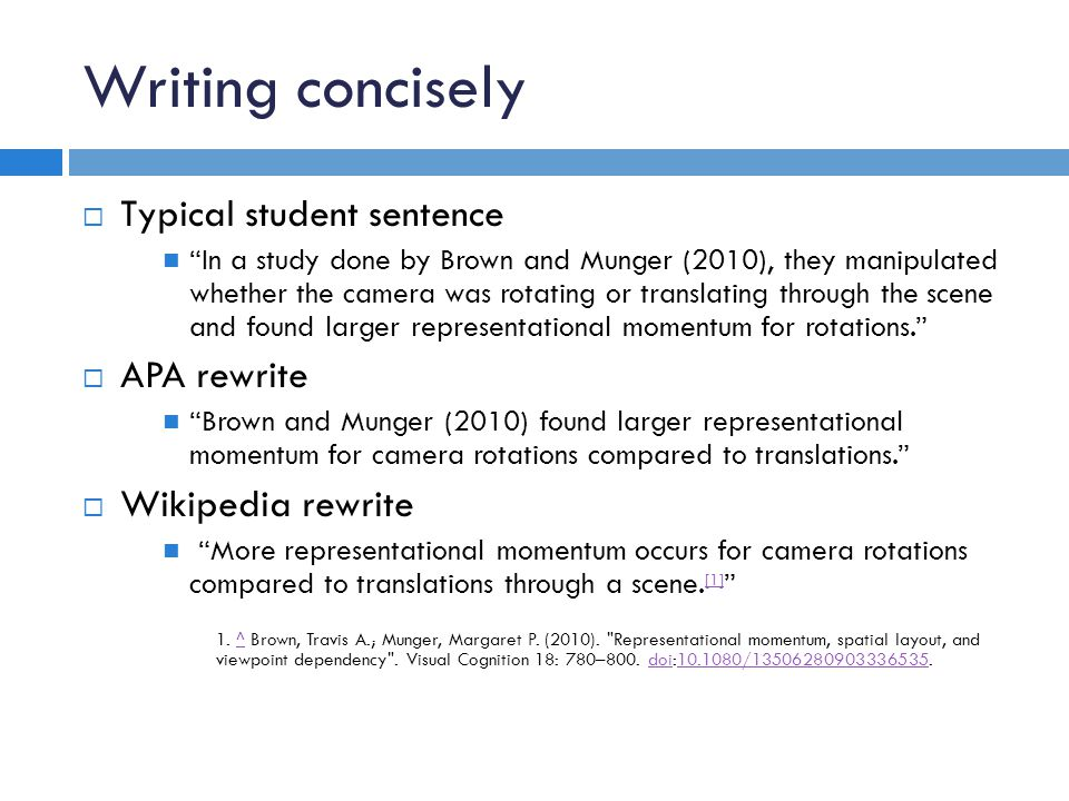 Writing concisely  Typical student sentence In a study done by Brown and Munger (2010), they manipulated whether the camera was rotating or translating through the scene and found larger representational momentum for rotations.  APA rewrite Brown and Munger (2010) found larger representational momentum for camera rotations compared to translations.  Wikipedia rewrite More representational momentum occurs for camera rotations compared to translations through a scene.