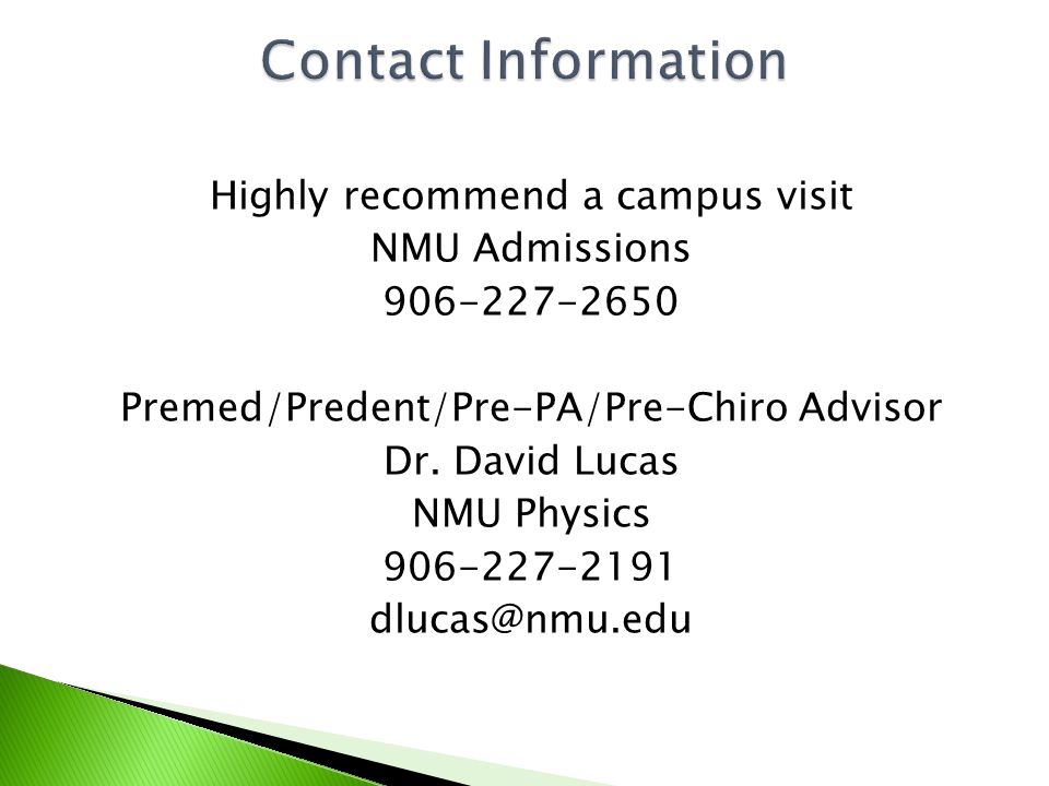 Highly recommend a campus visit NMU Admissions 906-227-2650 Premed/Predent/Pre-PA/Pre-Chiro Advisor Dr.