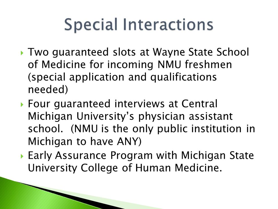 Two guaranteed slots at Wayne State School of Medicine for incoming NMU freshmen (special application and qualifications needed)  Four guaranteed interviews at Central Michigan University's physician assistant school.