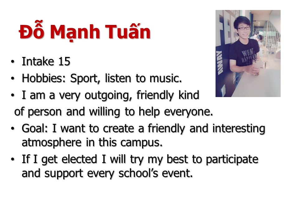Đỗ Mạnh Tuấn Intake 15 Intake 15 Hobbies: Sport, listen to music. Hobbies: Sport, listen to music. I am a very outgoing, friendly kind I am a very out