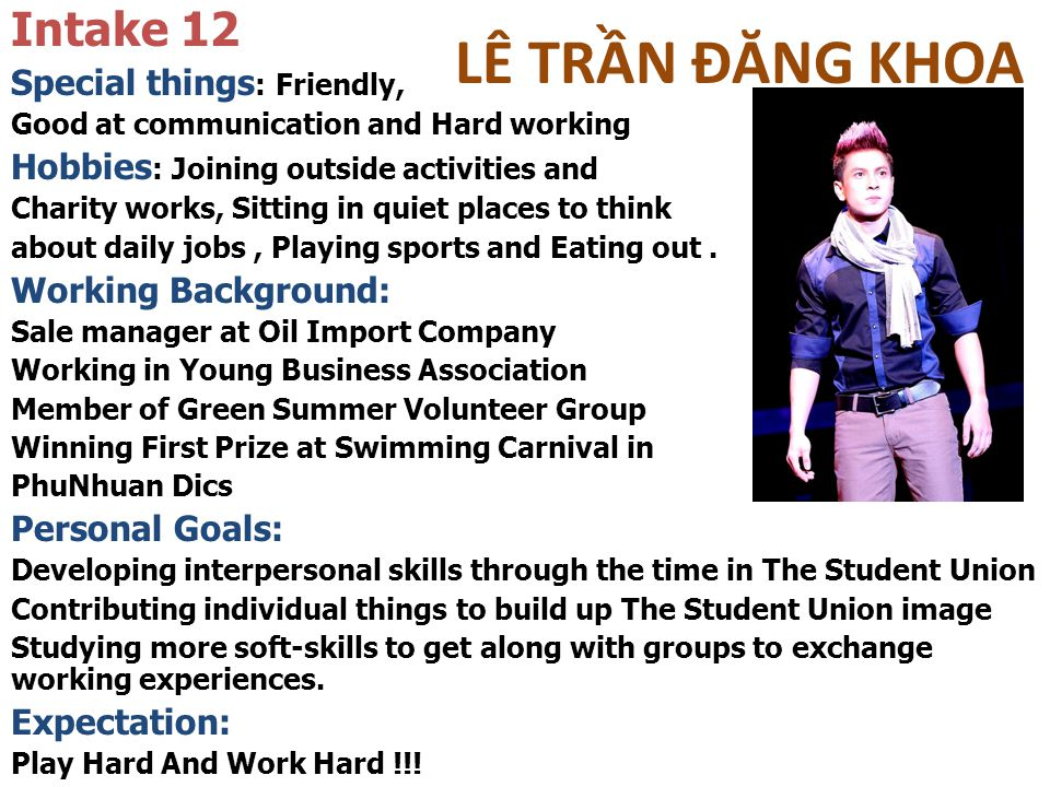 LÊ TRẦN ĐĂNG KHOA Intake 12 Special things : Friendly, Good at communication and Hard working Hobbies : Joining outside activities and Charity works, Sitting in quiet places to think about daily jobs, Playing sports and Eating out.