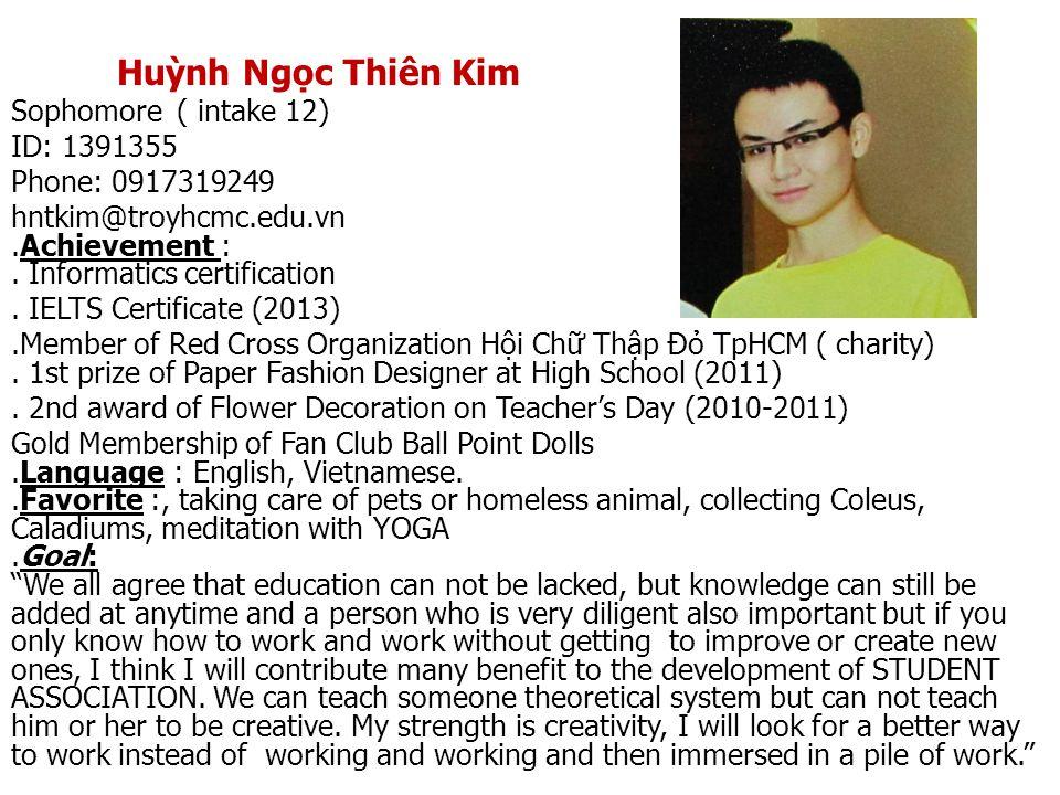 Huỳnh Ngọc Thiên Kim Sophomore ( intake 12) ID: 1391355 Phone: 0917319249 hntkim@troyhcmc.edu.vn.Achievement :. Informatics certification. IELTS Certi