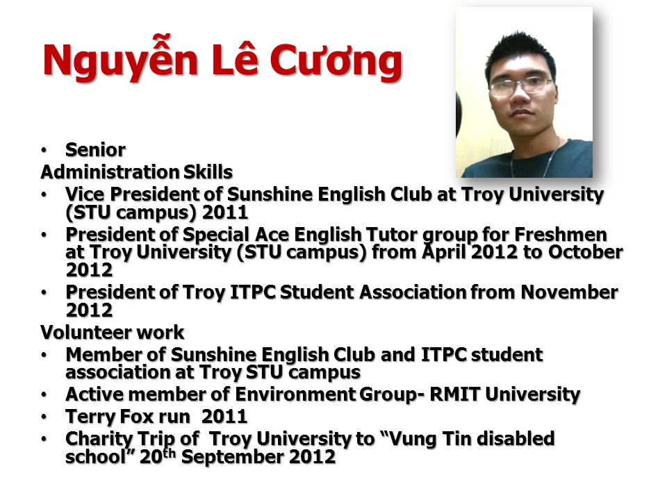 Nguyễn Lê Cương Senior Senior Administration Skills Vice President of Sunshine English Club at Troy University (STU campus) 2011 Vice President of Sunshine English Club at Troy University (STU campus) 2011 President of Special Ace English Tutor group for Freshmen at Troy University (STU campus) from April 2012 to October 2012 President of Special Ace English Tutor group for Freshmen at Troy University (STU campus) from April 2012 to October 2012 President of Troy ITPC Student Association from November 2012 President of Troy ITPC Student Association from November 2012 Volunteer work Member of Sunshine English Club and ITPC student association at Troy STU campus Member of Sunshine English Club and ITPC student association at Troy STU campus Active member of Environment Group- RMIT University Active member of Environment Group- RMIT University Terry Fox run 2011 Terry Fox run 2011 Charity Trip of Troy University to Vung Tin disabled school 20 th September 2012 Charity Trip of Troy University to Vung Tin disabled school 20 th September 2012