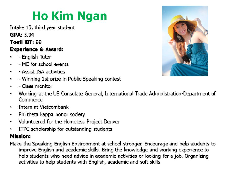 Ho Kim Ngan Intake 13, third year student GPA: 3.94 Toefl iBT: 99 Experience & Award: - English Tutor - English Tutor - MC for school events - MC for school events - Assist ISA activities - Assist ISA activities - Winning 1st prize in Public Speaking contest - Winning 1st prize in Public Speaking contest - Class monitor - Class monitor Working at the US Consulate General, International Trade Administration-Department of Commerce Working at the US Consulate General, International Trade Administration-Department of Commerce Intern at Vietcombank Intern at Vietcombank Phi theta kappa honor society Phi theta kappa honor society Volunteered for the Homeless Project Denver Volunteered for the Homeless Project Denver ITPC scholarship for outstanding students ITPC scholarship for outstanding studentsMission: Make the Speaking English Environment at school stronger.
