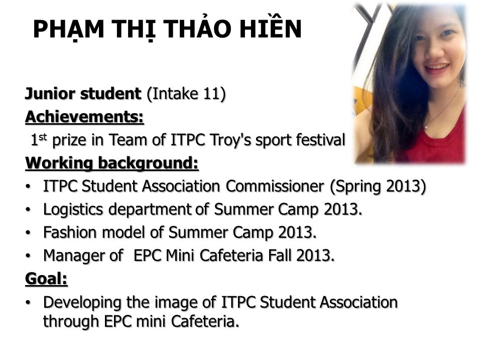 PHẠM THỊ THẢO HIỀN Junior student (Intake 11) Achievements: 1 st prize in Team of ITPC Troy s sport festival 1 st prize in Team of ITPC Troy s sport festival Working background: ITPC Student Association Commissioner (Spring 2013) ITPC Student Association Commissioner (Spring 2013) Logistics department of Summer Camp 2013.