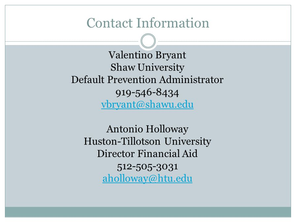 Contact Information Valentino Bryant Shaw University Default Prevention Administrator 919-546-8434 vbryant@shawu.edu Antonio Holloway Huston-Tillotson