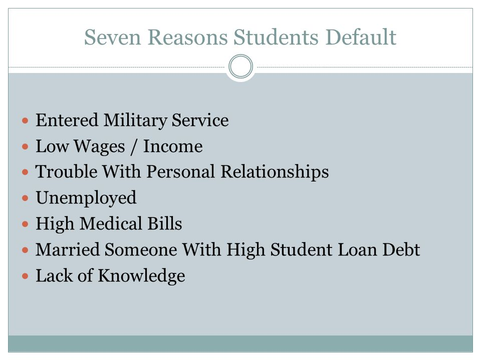 Seven Reasons Students Default Entered Military Service Low Wages / Income Trouble With Personal Relationships Unemployed High Medical Bills Married S
