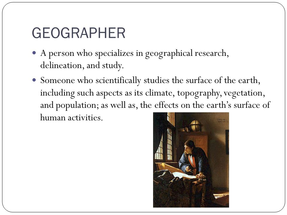 GEOGRAPHER A person who specializes in geographical research, delineation, and study.
