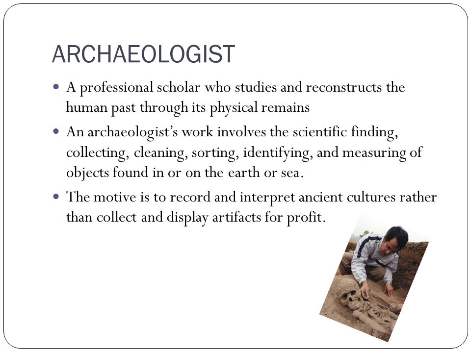 ARCHAEOLOGIST A professional scholar who studies and reconstructs the human past through its physical remains An archaeologist's work involves the scientific finding, collecting, cleaning, sorting, identifying, and measuring of objects found in or on the earth or sea.
