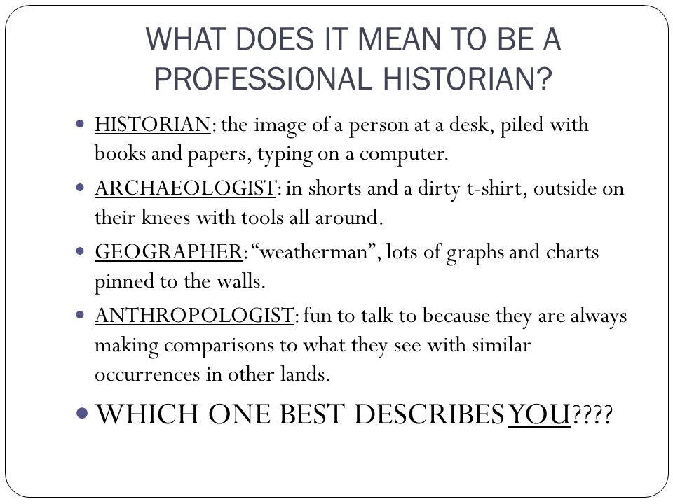 WHAT DOES IT MEAN TO BE A PROFESSIONAL HISTORIAN.